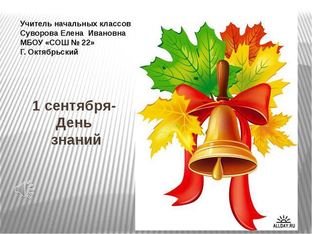 1 сентября- День знаний Учитель начальных классов Суворова Елена Ивановна МБО...