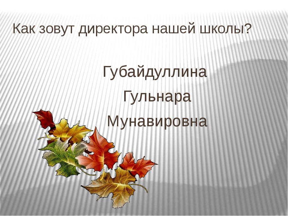 Как зовут директора нашей школы? Губайдуллина Гульнара Мунавировна