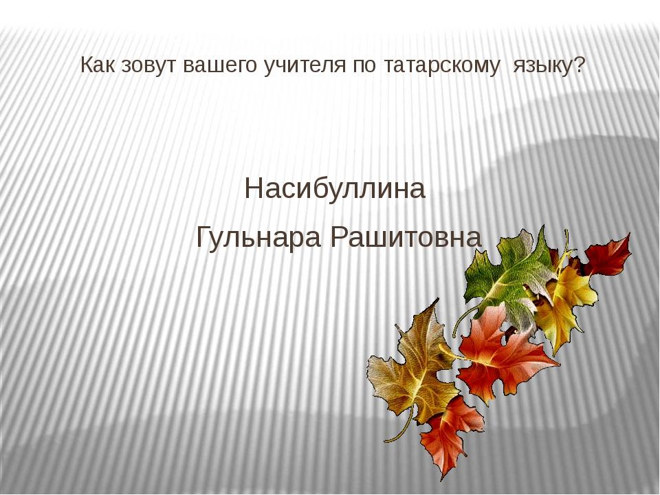 Как зовут вашего учителя по татарскому языку? Насибуллина Гульнара Рашитовна