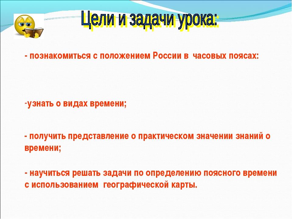 - познакомиться с положением России в часовых поясах: узнать о видах времени;...