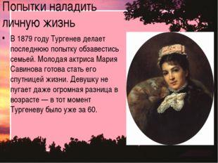 Попытки наладить личную жизнь В 1879 году Тургенев делает последнюю попытку о
