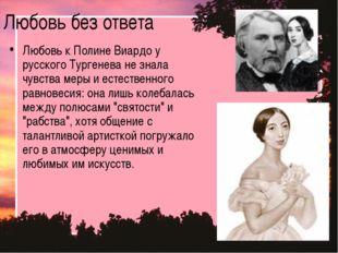 Любовь без ответа Любовь к Полине Виардо у русского Тургенева не знала чувств