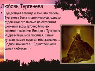 Любовь Тургенева Существует легенда о том, что любовь Тургенева была платонич
