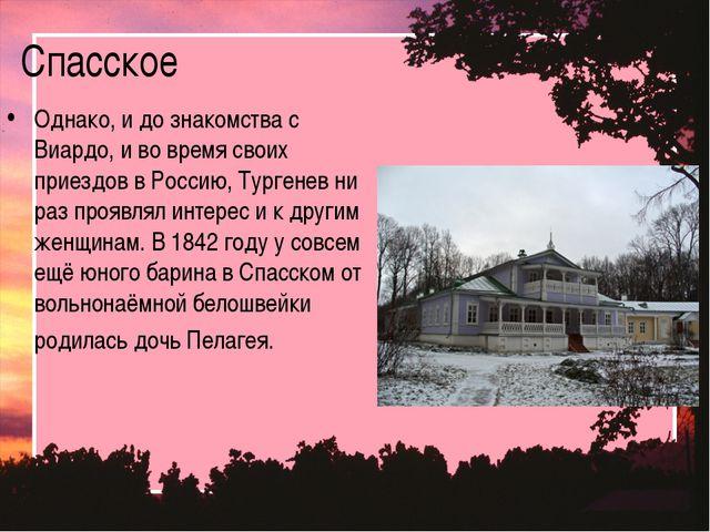 Спасское Однако, и до знакомства с Виардо, и во время своих приездов в Россию...