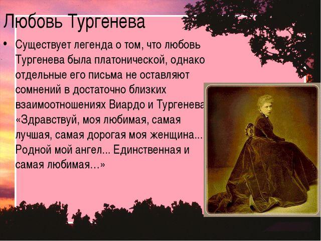 Любовь Тургенева Существует легенда о том, что любовь Тургенева была платонич...