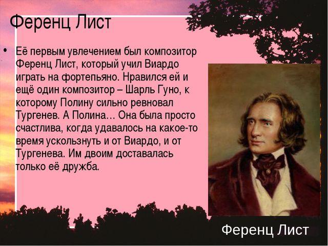 Ференц Лист Её первым увлечением был композитор Ференц Лист, который учил Виа...