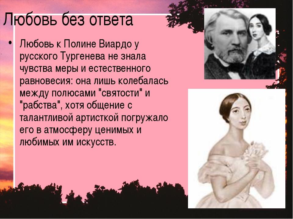 Любовь без ответа Любовь к Полине Виардо у русского Тургенева не знала чувств...
