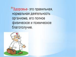 Здоровье- это правильная, нормальная деятельность организма, его полное физи