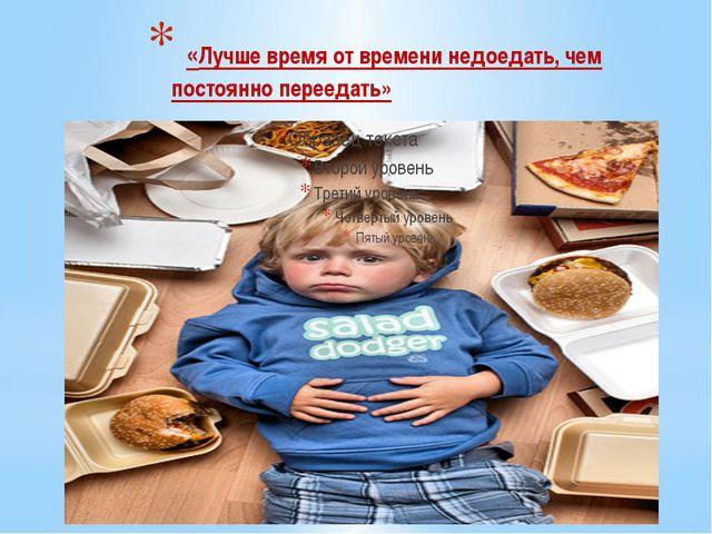 «Лучше время от времени недоедать, чем постоянно переедать»