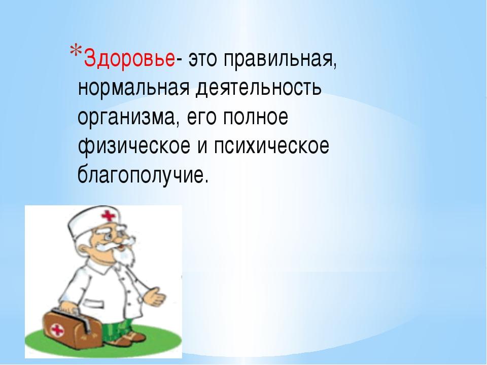 Здоровье- это правильная, нормальная деятельность организма, его полное физи...