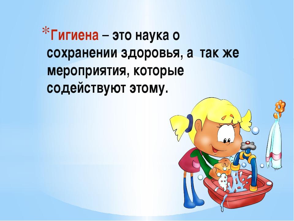 Гигиена – это наука о сохранении здоровья, а так же мероприятия, которые сод...
