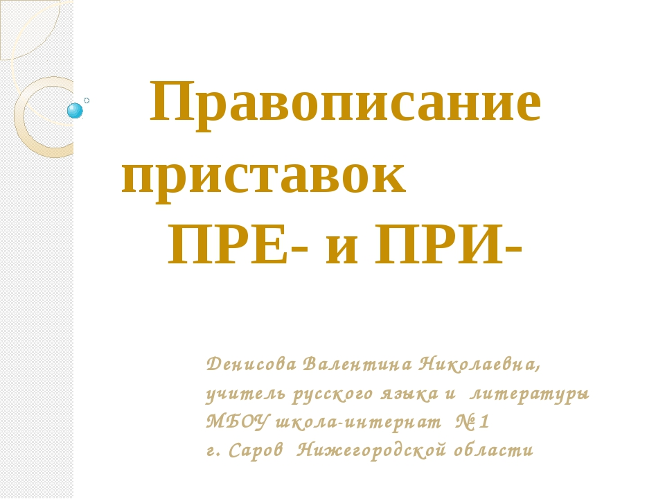 Правописание приставок ПРЕ- и ПРИ- Денисова Валентина Николаевна, учитель рус...