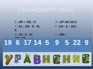 Расшифруйте слово: Е. (45 + 36) : 9 И. (47-36:12):2 А. 51 : (35 - 8 · 4) Р. (