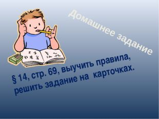 § 14, стр. 69, выучить правила, решить задание на карточках. Домашнее задание