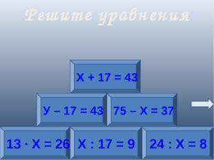 13 · Х = 26 Х : 17 = 9 24 : Х = 8 У – 17 = 43 75 – Х = 37 Х + 17 = 43 Решите