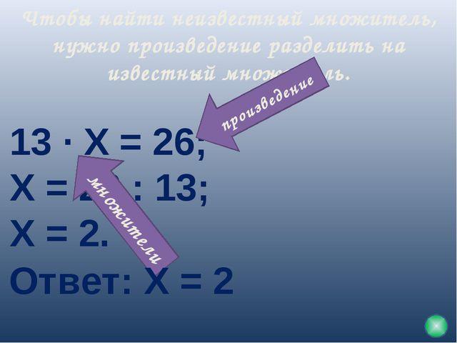 Чтобы найти неизвестный множитель, нужно произведение разделить на известный...