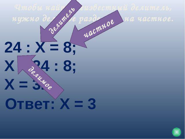 Чтобы найти неизвестный делитель, нужно делимое разделить на частное. 24 : Х...