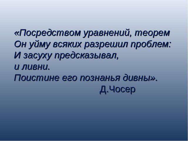 «Посредством уравнений, теорем Он уйму всяких разрешил проблем: И засуху пред...