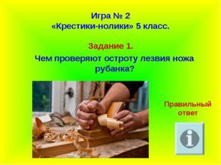 Игра № 2 «Крестики-нолики» 5 класс. Задание 1. Чем проверяют остроту лезвия н
