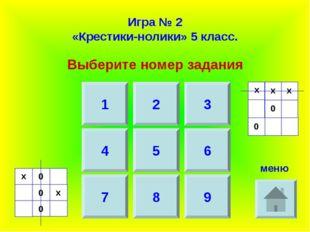 Игра № 2 «Крестики-нолики» 5 класс. Выберите номер задания 1 2 3 4 7 5 6 8 9
