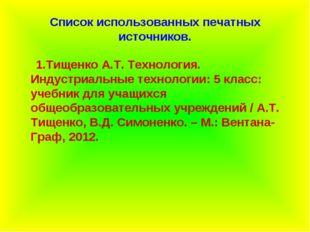 Список использованных печатных источников. 1.Тищенко А.Т. Технология. Индустр