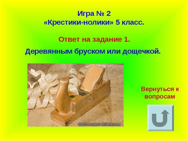 Игра № 2 «Крестики-нолики» 5 класс. Ответ на задание 1. Деревянным бруском ил...