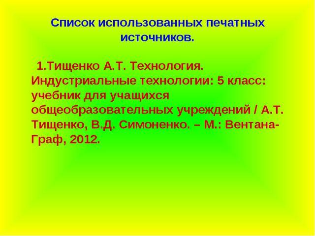 Список использованных печатных источников. 1.Тищенко А.Т. Технология. Индустр...