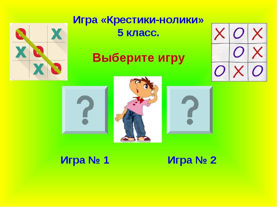 Игра «Крестики-нолики» 5 класс. Выберите игру Игра № 1 Игра № 2