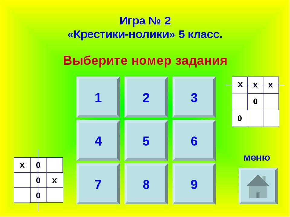 Игра № 2 «Крестики-нолики» 5 класс. Выберите номер задания 1 2 3 4 7 5 6 8 9...