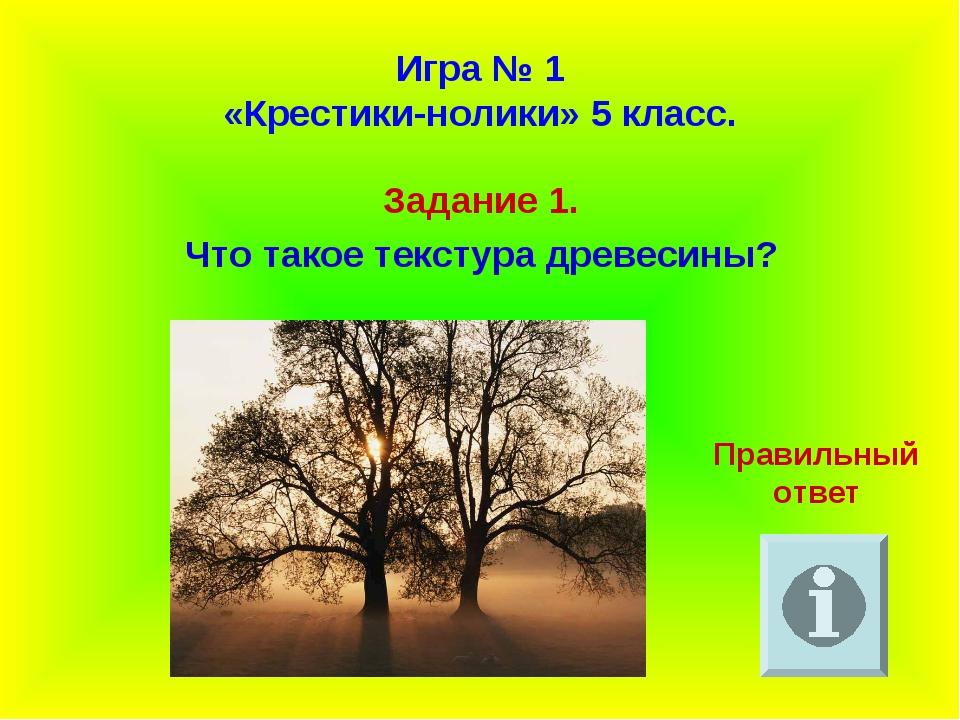 Игра № 1 «Крестики-нолики» 5 класс. Задание 1. Что такое текстура древесины?...