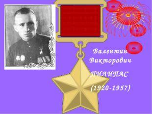 Валентин Викторович ПИЛИПАС (1920-1957)