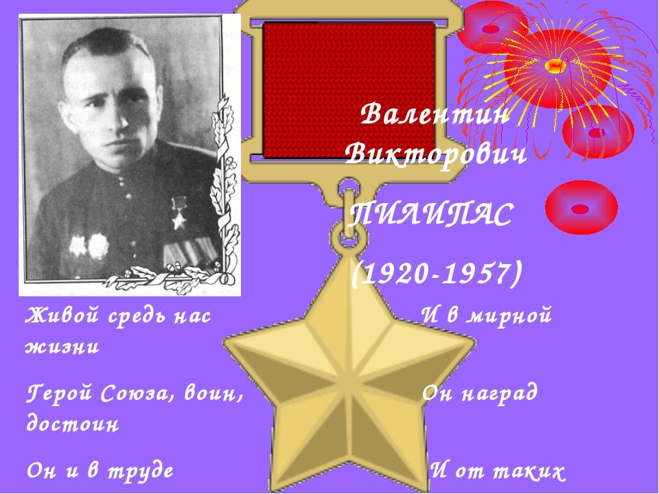 Валентин Викторович ПИЛИПАС (1920-1957) Живой средь нас И в мирной жизни Геро...