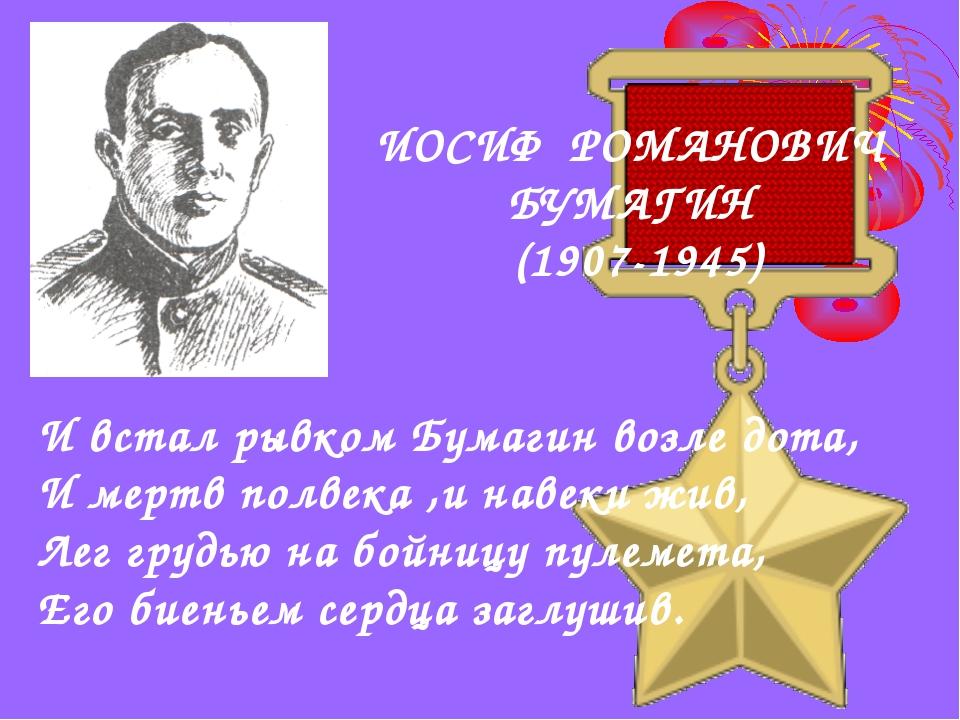 ИОСИФ РОМАНОВИЧ БУМАГИН (1907-1945) И встал рывком Бумагин возле дота, И мерт...