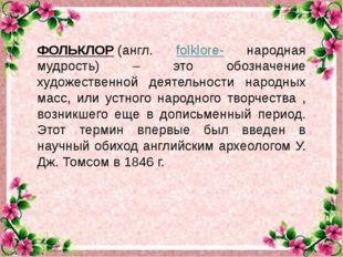 ФОЛЬКЛОР(англ. folklore- народная мудрость) – это обозначение художественно