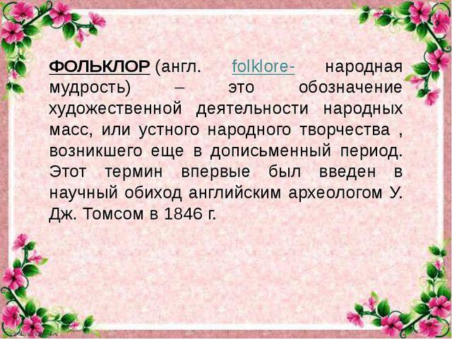 ФОЛЬКЛОР(англ. folklore- народная мудрость) – это обозначение художественно...