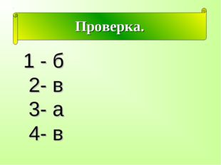 Проверка. 1 - б 2- в 3- а 4- в