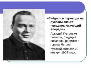«Гайдар» в переводе на русский значит «всадник, скачущий впереди». Аркадий Пе