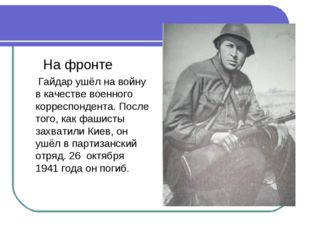 На фронте Гайдар ушёл на войну в качестве военного корреспондента. После тог