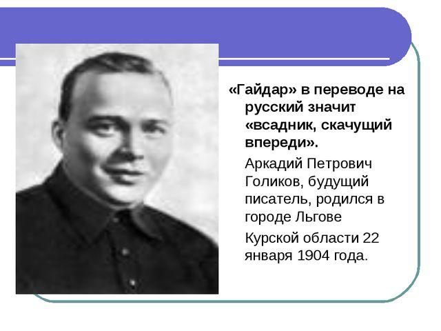 «Гайдар» в переводе на русский значит «всадник, скачущий впереди». Аркадий Пе...