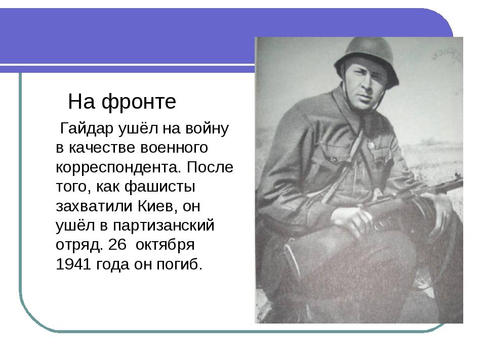 На фронте Гайдар ушёл на войну в качестве военного корреспондента. После тог...