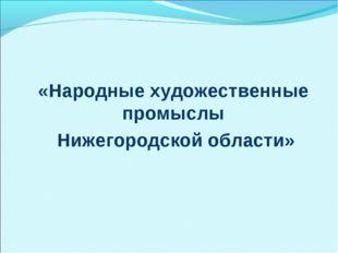 «Народные художественные промыслы Нижегородской области»