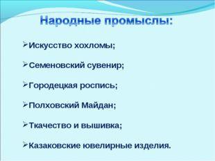 Искусство хохломы; Семеновский сувенир; Городецкая роспись; Полховский Майдан