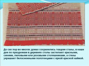 До сих пор во многих домах сохранились ткацкие станы, в наши дни по праздника