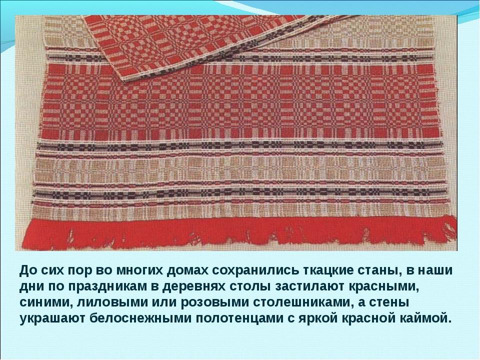 До сих пор во многих домах сохранились ткацкие станы, в наши дни по праздника...