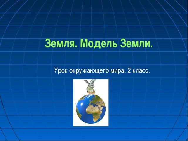 Земля. Модель Земли. Урок окружающего мира. 2 класс.