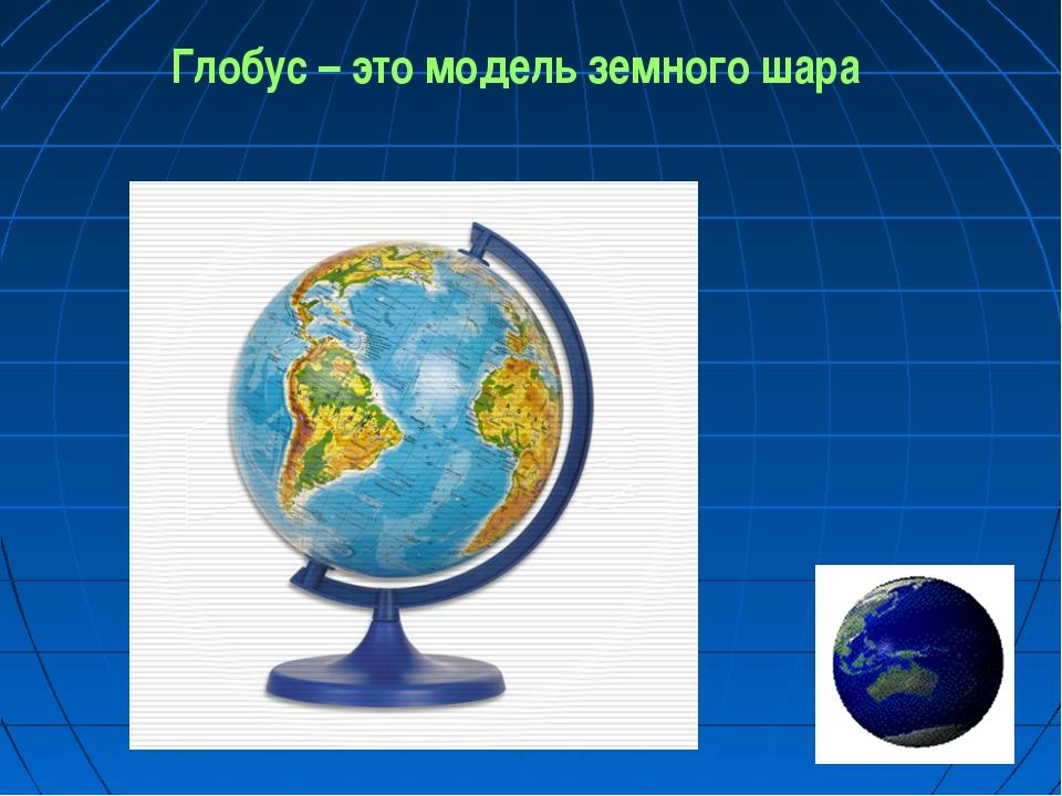 Глобус – это модель земного шара