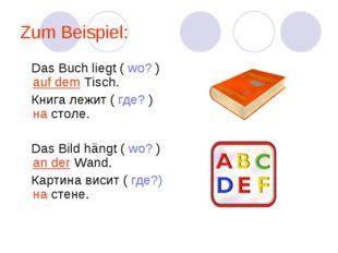 Zum Beispiel: Das Buch liegt ( wo? ) auf dem Tisch. Книга лежит ( где? ) на с
