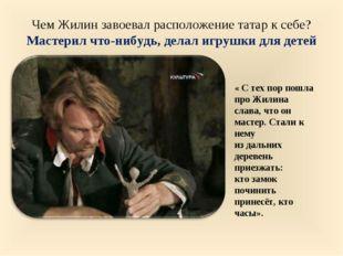 Чем Жилин завоевал расположение татар к себе? Мастерил что-нибудь, делал игру