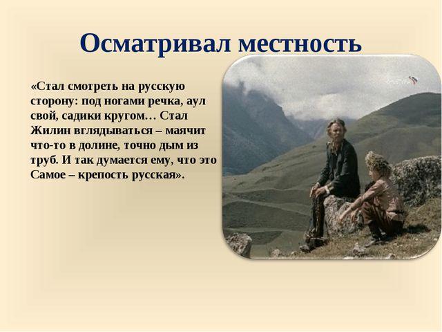 Осматривал местность «Стал смотреть на русскую сторону: под ногами речка, аул...