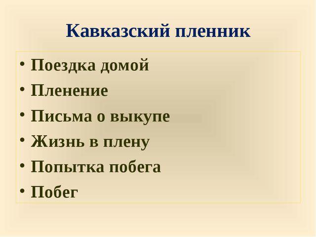 Кавказский пленник Поездка домой Пленение Письма о выкупе Жизнь в плену Попыт...